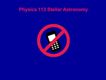 Physics 113 Stellar Astronomy. Instructor: Dr. Shaukat Goderya  Full syllabus is online: Read, understand and keep.