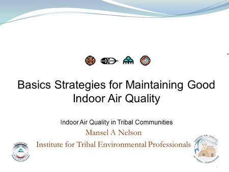 Mansel A Nelson Institute for Tribal Environmental Professionals Basics Strategies for Maintaining Good Indoor Air Quality Indoor Air Quality in Tribal.