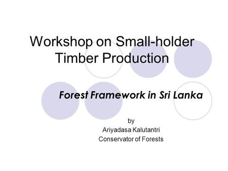 Workshop on Small-holder Timber Production Forest Framework in Sri Lanka by Ariyadasa Kalutantri Conservator of Forests.