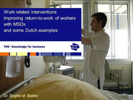 Dr. Birgitte M. Blatter Work related interventions improving return-to-work of workers with MSDs and some Dutch examples.