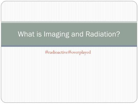 #radioactive#overplayed What is Imaging and Radiation?