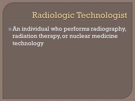  An individual who performs radiography, radiation therapy, or nuclear medicine technology.