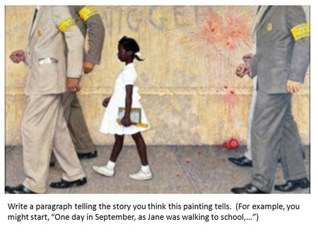 "Write a paragraph telling the story you think this painting tells. (For example, you might start, ""One day in September, as Jane was walking to school,…"")"