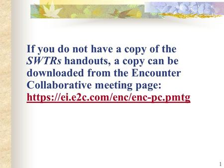 1 If you do not have a copy of the SWTRs handouts, a copy can be downloaded from the Encounter Collaborative meeting page: https://ei.e2c.com/enc/enc-pc.pmtg.