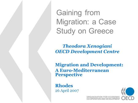 Gaining from Migration: a Case Study on Greece Migration and Development: A Euro-Mediterranean Perspective Rhodes 26 April 2007 Theodora Xenogiani OECD.