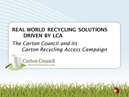 REAL WORLD RECYCLING SOLUTIONS DRIVEN BY LCA. The Carton Council and its Carton Recycling Access Campaign.