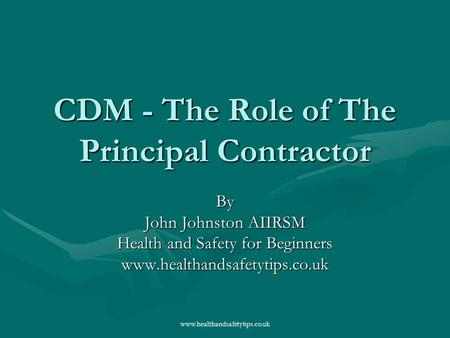 Www.healthandsafetytips.co.uk CDM - The Role of The Principal Contractor By John Johnston AIIRSM Health and Safety for Beginners www.healthandsafetytips.co.uk.