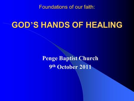 Foundations of our faith: GOD ' S HANDS OF HEALING Penge Baptist Church 9 th October 2011.