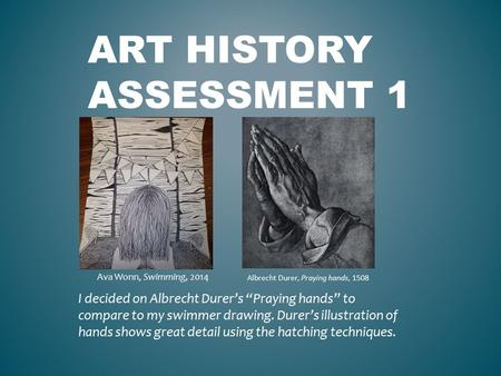 "ART HISTORY ASSESSMENT 1 I decided on Albrecht Durer's ""Praying hands"" to compare to my swimmer drawing. Durer's illustration of hands shows great detail."