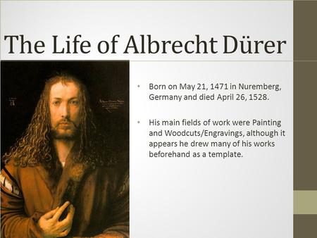 The Life of Albrecht Dürer Born on May 21, 1471 in Nuremberg, Germany and died April 26, 1528. His main fields of work were Painting and Woodcuts/Engravings,