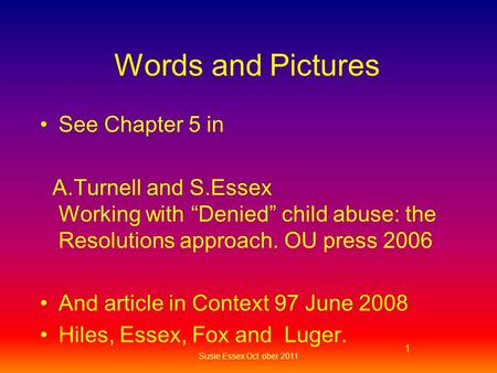 "Words and Pictures See Chapter 5 in A.Turnell and S.Essex Working with ""Denied"" child abuse: the Resolutions approach. OU press 2006 And article in Context."