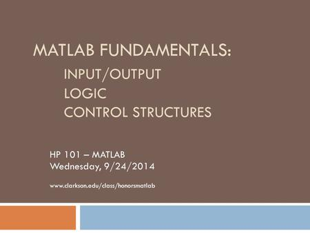 MATLAB FUNDAMENTALS: INPUT/OUTPUT LOGIC CONTROL STRUCTURES HP 101 – MATLAB Wednesday, 9/24/2014 www.clarkson.edu/class/honorsmatlab.