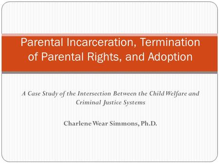 A Case Study of the Intersection Between the Child Welfare and Criminal Justice Systems Charlene Wear Simmons, Ph.D. Parental Incarceration, Termination.