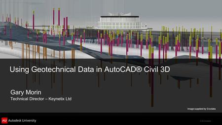 © 2012 Autodesk Using Geotechnical Data in AutoCAD® Civil 3D Gary Morin Technical Director – Keynetix Ltd Image supplied by Enzdata.