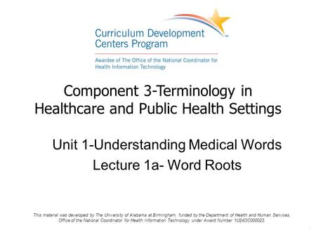 . Component 3-Terminology in Healthcare and Public Health Settings Unit 1-Understanding Medical Words Lecture 1a- Word Roots This material was developed.
