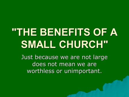 THE BENEFITS OF A SMALL CHURCH Just because we are not large does not mean we are worthless or unimportant.
