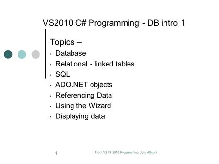 From VS C# 2010 Programming, John Allwork 1 VS2010 C# Programming - DB intro 1 Topics – Database Relational - linked tables SQL ADO.NET objects Referencing.