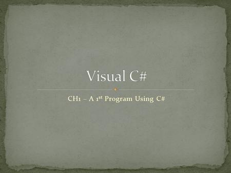 CH1 – A 1 st Program Using C#. Program Set of instructions which tell a computer what to do. Machine Language Basic language computers use to control.
