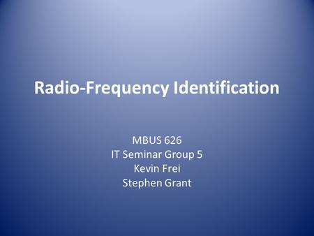 Radio-Frequency Identification MBUS 626 IT Seminar Group 5 Kevin Frei Stephen Grant.