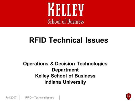 1 Fall 2007RFID – Technical Issues RFID Technical Issues Operations & Decision Technologies Department Kelley School of Business Indiana University.