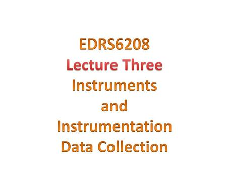 EDRS6208 Lecture Three Instruments and Instrumentation Data Collection.