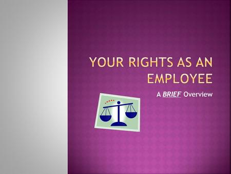 A BRIEF Overview. Employment rights arise under both state and federal laws. Sometimes those laws are similar. Sometimes they are not. Oregon is a fairly.
