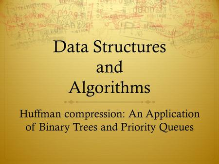 Data Structures and Algorithms Huffman compression: An Application of Binary Trees and Priority Queues.
