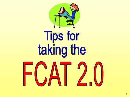 1. 2 It's almost time to take the FCAT 2.0! Here are some important explanations and reminders to help you do your very best.