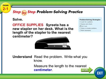 Lesson 2-1 Example 5 2-1 Solve. OFFICE SUPPLIES Syreeta has a new stapler on her desk. What is the length of the stapler to the nearest centimeter? Understand.