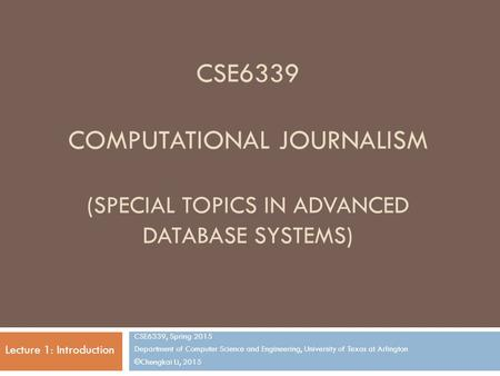 CSE6339 COMPUTATIONAL JOURNALISM (SPECIAL TOPICS IN ADVANCED DATABASE SYSTEMS) CSE6339, Spring 2015 Department of Computer Science and Engineering, University.