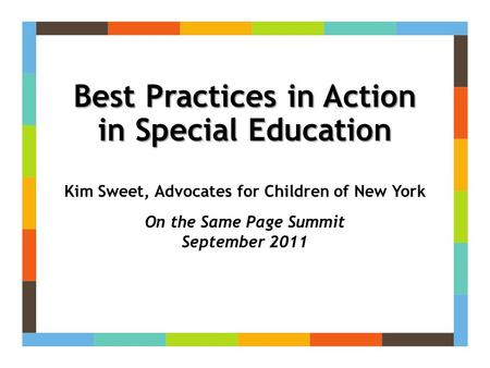 Best Practices in Action in Special Education Kim Sweet, Advocates for Children of New York On the Same Page Summit September 2011.
