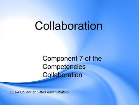 Collaboration Component 7 of the Competencies Collaboration SEVA Council of Gifted Administrators.