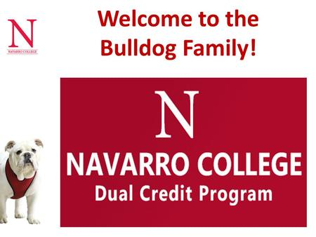 Welcome to the Bulldog Family!. DUAL CREDIT Benefits – Saves Money – Finish Early Dual Credit Tracks – Academic – Career and Technical College Expectations.