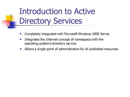 Introduction to <strong>Active</strong> <strong>Directory</strong> <strong>Services</strong> Completely integrated with Microsoft Windows 2000 Server Integrates the Internet concept of namespace with the.