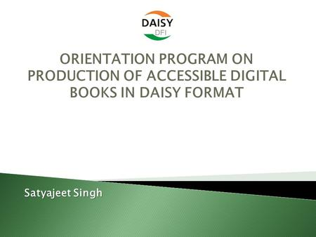 ORIENTATION PROGRAM ON PRODUCTION OF ACCESSIBLE DIGITAL BOOKS <strong>IN</strong> DAISY FORMAT Satyajeet Singh.