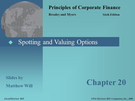  Spotting and Valuing Options Principles of Corporate Finance Brealey and Myers Sixth Edition Slides by Matthew Will Chapter 20 © The McGraw-Hill Companies,