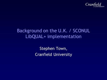 Background on the U.K. / SCONUL LibQUAL+ implementation Stephen Town, Cranfield University.