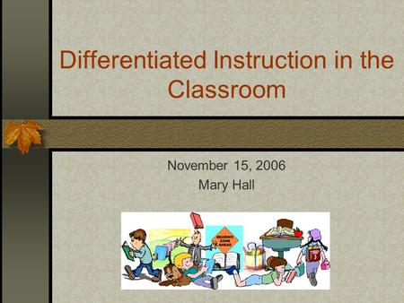 Differentiated Instruction in the Classroom November 15, 2006 Mary Hall.