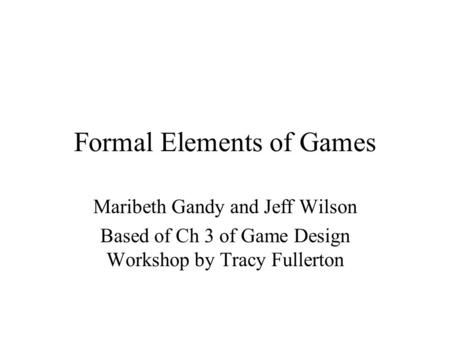 Formal Elements of Games Maribeth Gandy and Jeff Wilson Based of Ch 3 of Game Design Workshop by Tracy Fullerton.