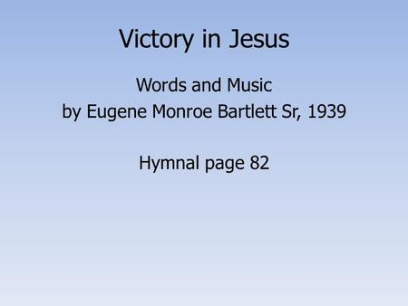 Victory in Jesus Words and Music by Eugene Monroe Bartlett Sr, 1939 Hymnal page 82.
