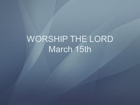 WORSHIP THE LORD March 15th Colossians 3:1 If ye then be risen with Christ, seek those things which are above, where Christ sitteth on the right hand.