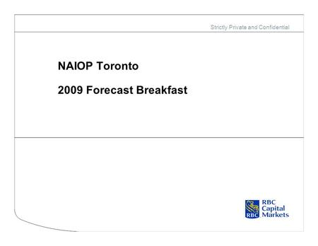Strictly Private and Confidential NAIOP Toronto 2009 Forecast Breakfast.