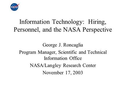 Information Technology: Hiring, Personnel, and the NASA Perspective George J. Roncaglia Program Manager, Scientific and Technical Information Office NASA/Langley.