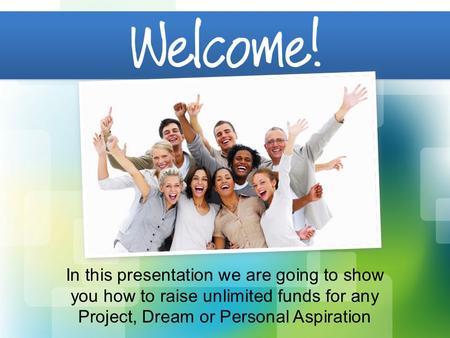 In this presentation we are going to show you how to raise unlimited funds for any Project, Dream or Personal Aspiration.