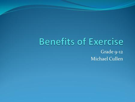 Grade 9-12 Michael Cullen Six Exercise benefits Improves Mood Battles chronic disease Weight Management Boost energy levels Promotes better sleep Fun.