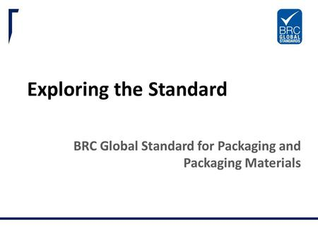 BRC Global Standards. Trust in Quality. Exploring the Standard BRC Global Standard for Packaging and Packaging Materials.