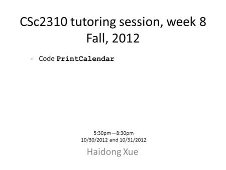 CSc2310 tutoring session, week 8 Fall, 2012 Haidong Xue 5:30pm—8:30pm 10/30/2012 and 10/31/2012 -Code PrintCalendar.