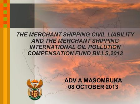 THE MERCHANT SHIPPING CIVIL LIABILITY AND THE MERCHANT SHIPPING INTERNATIONAL OIL POLLUTION COMPENSATION FUND BILLS,2013 ADV A MASOMBUKA 08 OCTOBER 2013.