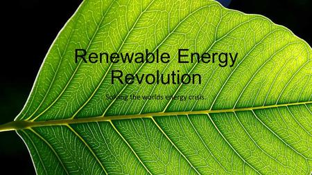 Renewable Energy Revolution Solving the worlds energy crisis.