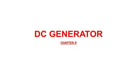 DC GENERATOR CHAPTER-9. CONTENTS 1. Generator Principle, Construction & working 2. Parts of a Generator 3. EMF Equation of a Generator 4. Losses and Efficiencies.